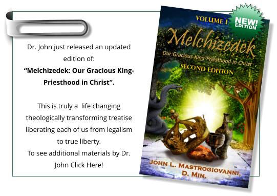 "Dr. John just released an updated edition of: ""Melchizedek: Our Gracious King-Priesthood in Christ"".  This is truly a  life changing theologically transforming treatise liberating each of us from legalism to true liberty. To see additional materials by Dr. John Click Here!  NEW! EDITION"